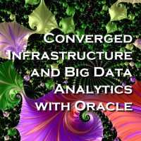 Converged Infrastructure and Big Data Analytics with Oracle - A Summary
