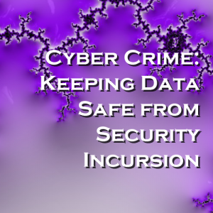 Cyber Crime: Keeping Data Safe from Security Incursions